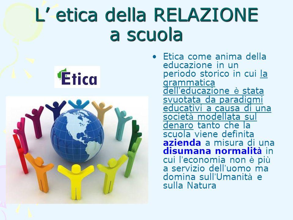 L etica della RELAZIONE a scuola Etica come anima della educazione in un periodo storico in cui la grammatica dell educazione è stata svuotata da para