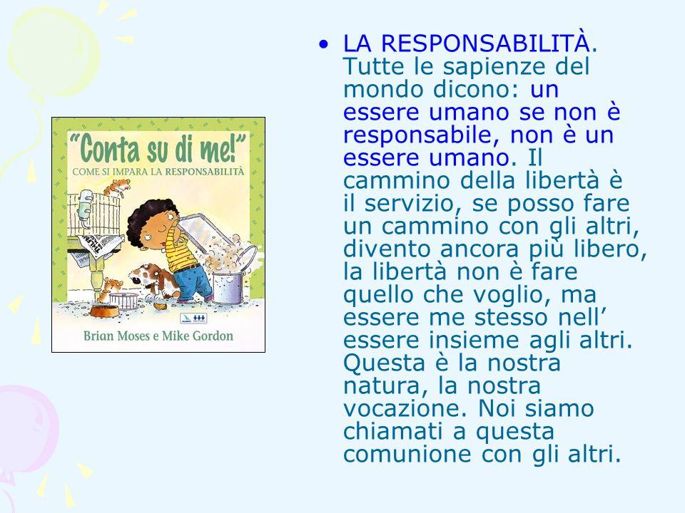 LA RESPONSABILITÀ. Tutte le sapienze del mondo dicono: un essere umano se non è responsabile, non è un essere umano. Il cammino della libertà è il ser