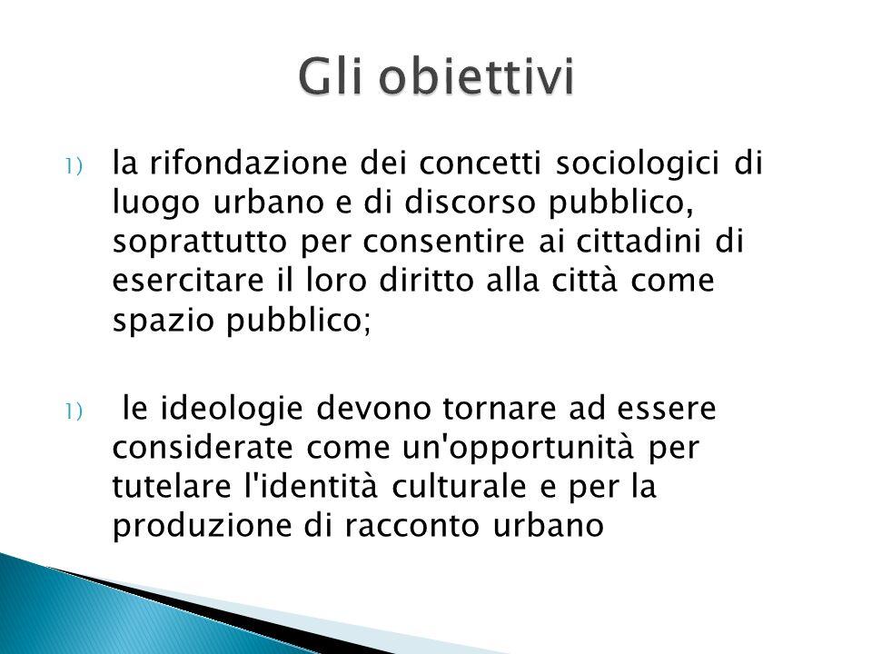 1) la rifondazione dei concetti sociologici di luogo urbano e di discorso pubblico, soprattutto per consentire ai cittadini di esercitare il loro diri