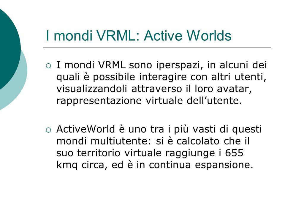 I mondi VRML: Active Worlds I mondi VRML sono iperspazi, in alcuni dei quali è possibile interagire con altri utenti, visualizzandoli attraverso il loro avatar, rappresentazione virtuale dellutente.