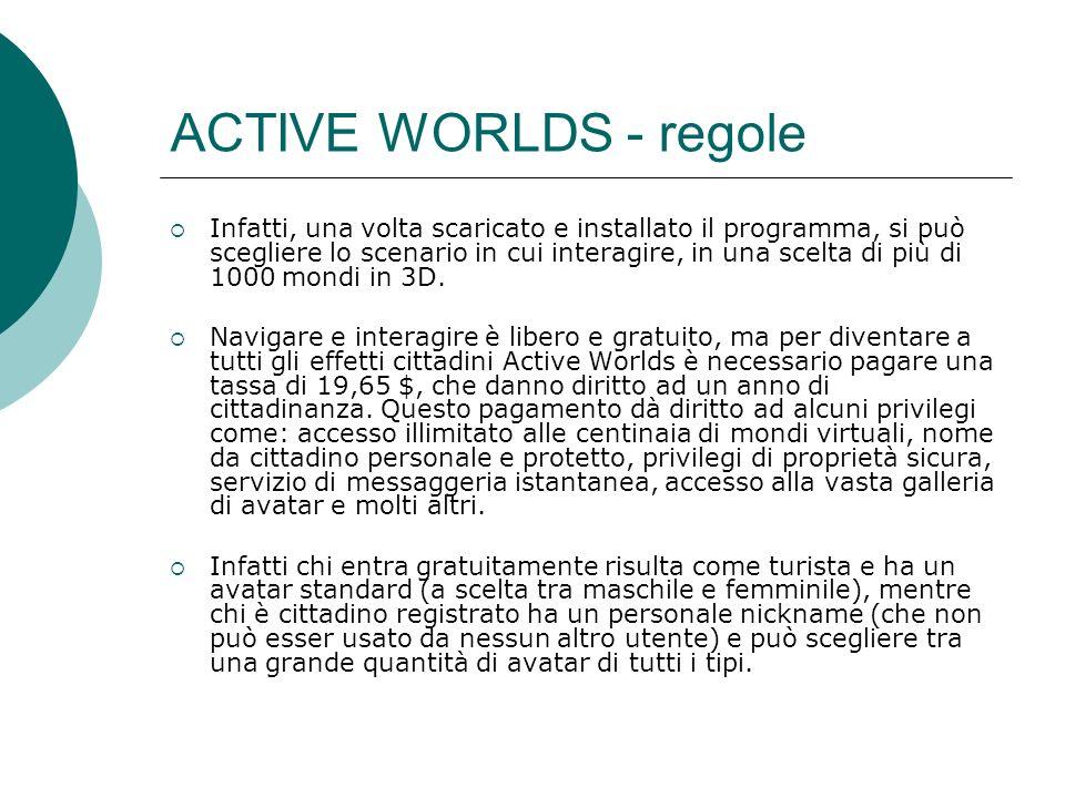 ACTIVE WORLDS - regole Infatti, una volta scaricato e installato il programma, si può scegliere lo scenario in cui interagire, in una scelta di più di 1000 mondi in 3D.