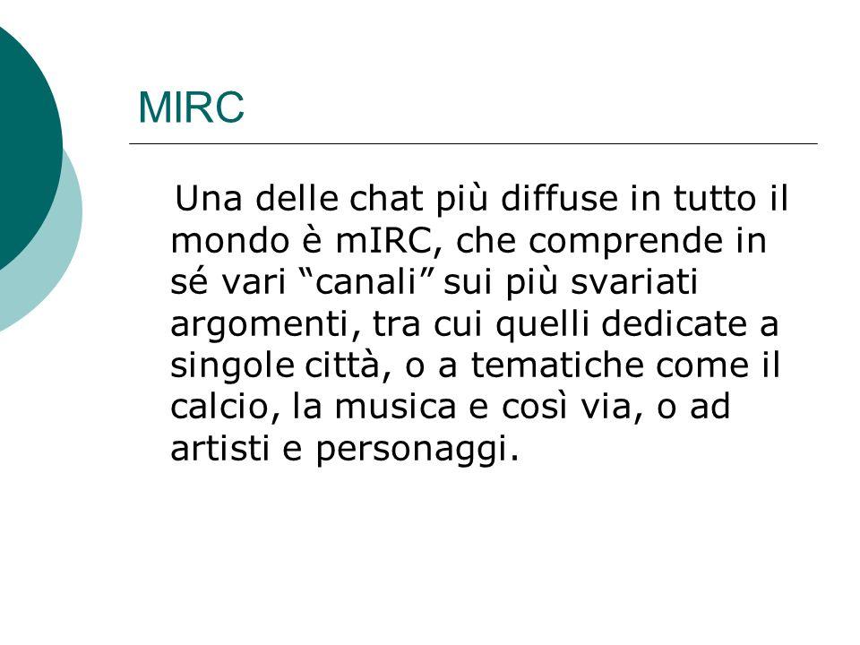MIRC Una delle chat più diffuse in tutto il mondo è mIRC, che comprende in sé vari canali sui più svariati argomenti, tra cui quelli dedicate a singole città, o a tematiche come il calcio, la musica e così via, o ad artisti e personaggi.