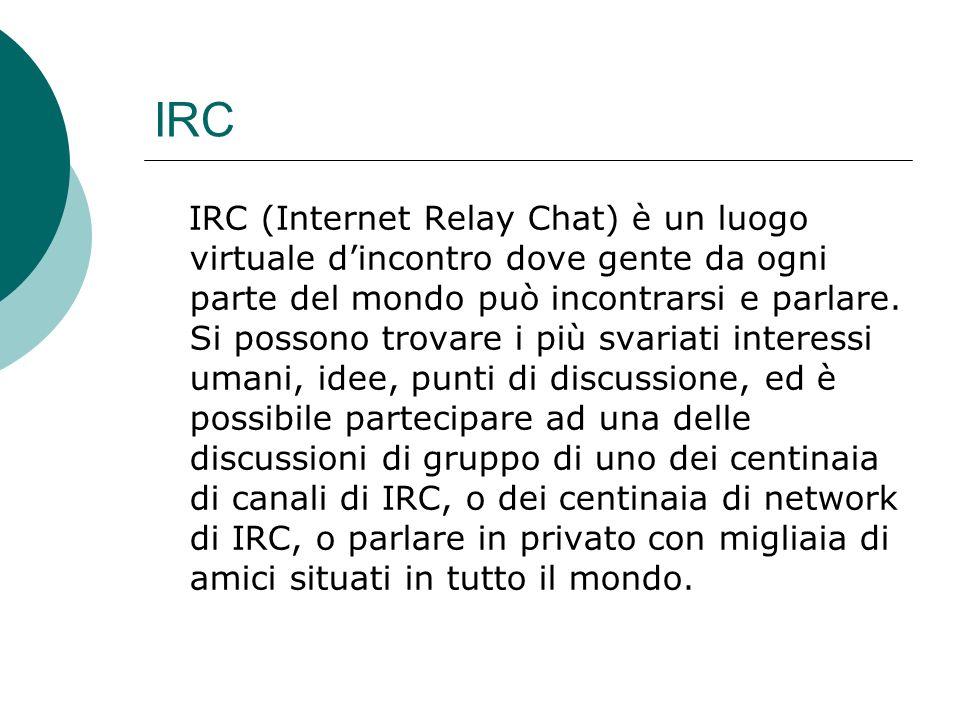 IRC IRC (Internet Relay Chat) è un luogo virtuale dincontro dove gente da ogni parte del mondo può incontrarsi e parlare.