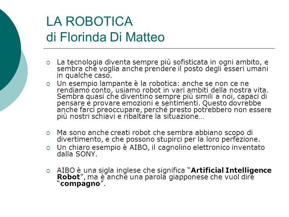 LA ROBOTICA di Florinda Di Matteo La tecnologia diventa sempre più sofisticata in ogni ambito, e sembra che voglia anche prendere il posto degli esseri umani in qualche caso.