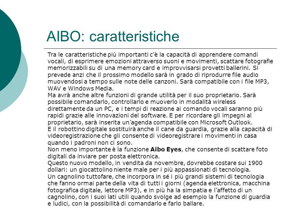 AIBO: caratteristiche Tra le caratteristiche più importanti cè la capacità di apprendere comandi vocali, di esprimere emozioni attraverso suoni e movimenti, scattare fotografie memorizzabili su di una memory card e improvvisarsi provetti ballerini.