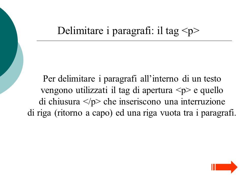 Delimitare i paragrafi: il tag <p> Per delimitare i paragrafi allinterno di un testo vengono utilizzati il tag di apertura e quello di chiusura che inseriscono una interruzione di riga (ritorno a capo) ed una riga vuota tra i paragrafi.