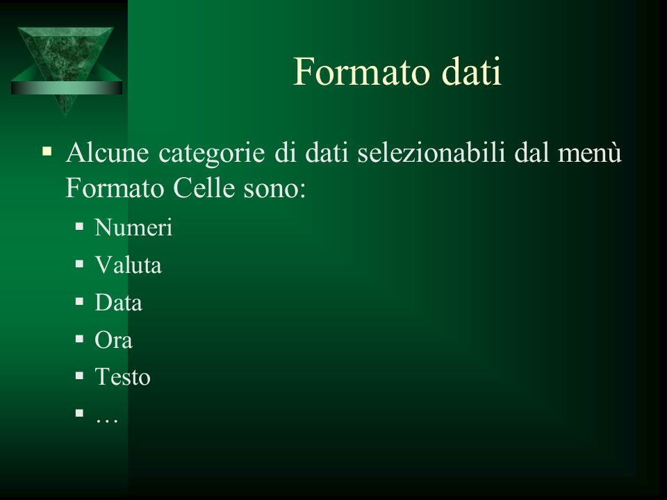 Formato dati Alcune categorie di dati selezionabili dal menù Formato Celle sono: Numeri Valuta Data Ora Testo …