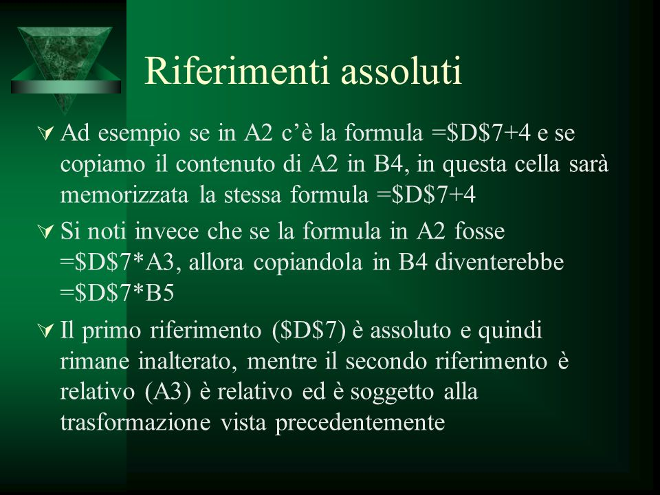 Riferimenti assoluti Ad esempio se in A2 cè la formula =$D$7+4 e se copiamo il contenuto di A2 in B4, in questa cella sarà memorizzata la stessa formu