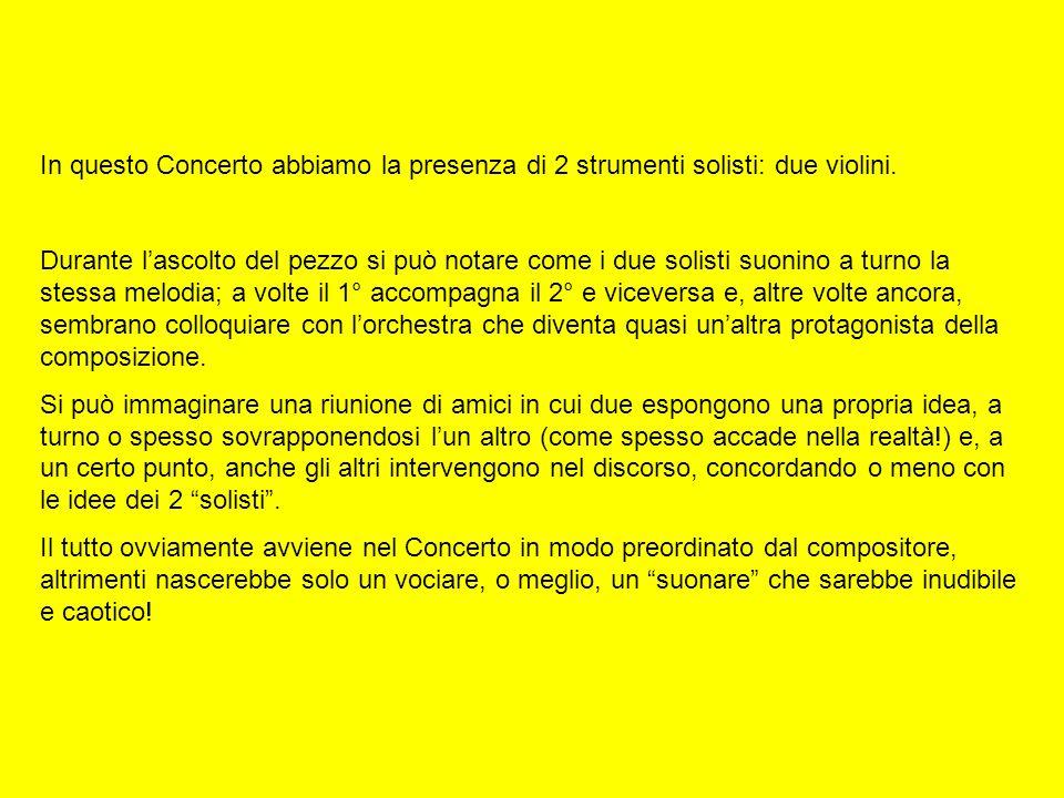 In questo Concerto abbiamo la presenza di 2 strumenti solisti: due violini. Durante lascolto del pezzo si può notare come i due solisti suonino a turn