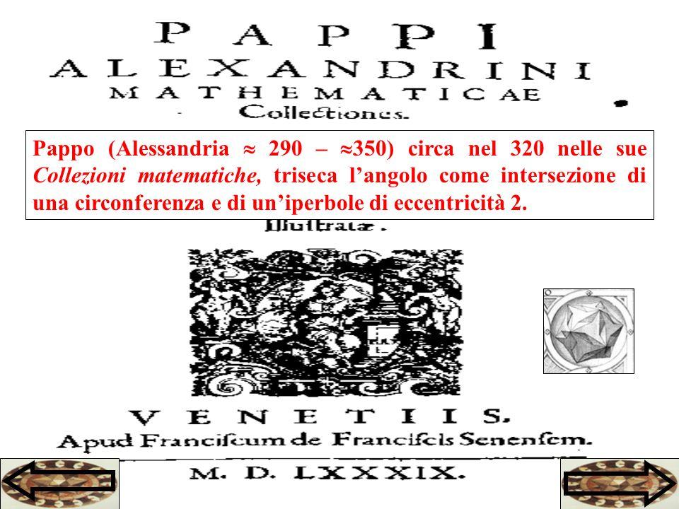 Pappo (Alessandria 290 – 350) circa nel 320 nelle sue Collezioni matematiche, triseca langolo come intersezione di una circonferenza e di uniperbole di eccentricità 2.