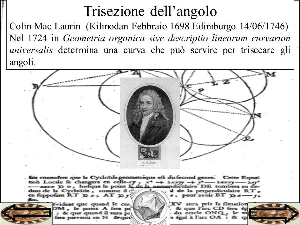 Trisezione dellangolo Colin Mac Laurin (Kilmodan Febbraio 1698 Edimburgo 14/06/1746) Nel 1724 in Geometria organica sive descriptio linearum curvarum universalis determina una curva che può servire per trisecare gli angoli.