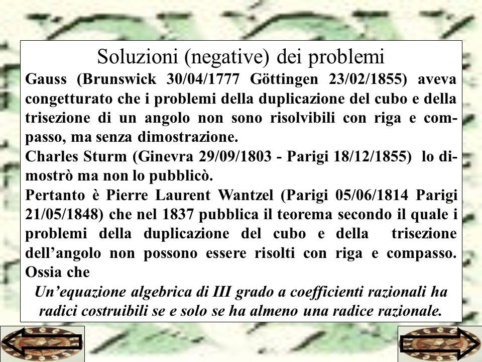 Soluzioni (negative) dei problemi Gauss (Brunswick 30/04/1777 Göttingen 23/02/1855) aveva congetturato che i problemi della duplicazione del cubo e della trisezione di un angolo non sono risolvibili con riga e com- passo, ma senza dimostrazione.