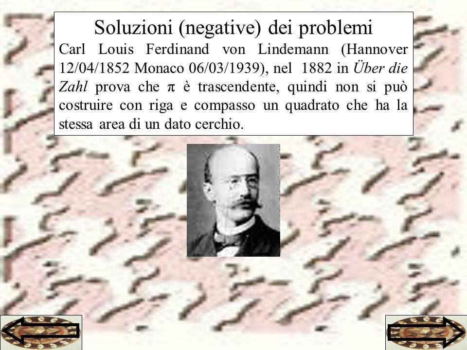 Soluzioni (negative) dei problemi Carl Louis Ferdinand von Lindemann (Hannover 12/04/1852 Monaco 06/03/1939), nel 1882 in Über die Zahl prova che π è trascendente, quindi non si può costruire con riga e compasso un quadrato che ha la stessa area di un dato cerchio.