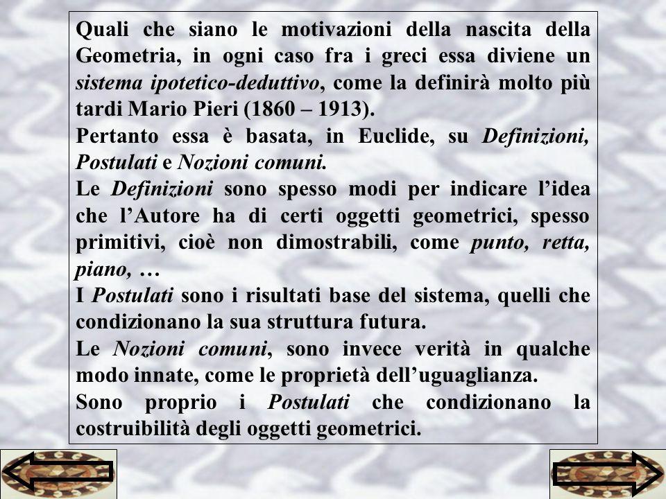 Quali che siano le motivazioni della nascita della Geometria, in ogni caso fra i greci essa diviene un sistema ipotetico-deduttivo, come la definirà molto più tardi Mario Pieri (1860 – 1913).