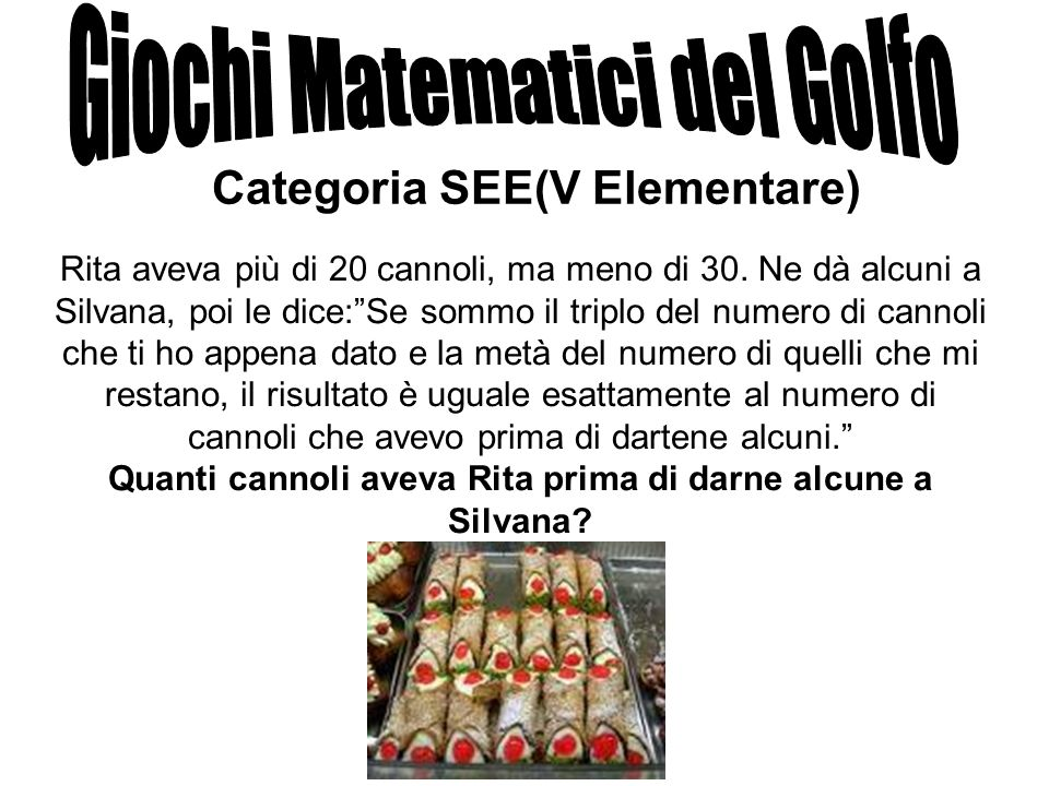 Categoria SEE(V Elementare) Rita aveva più di 20 cannoli, ma meno di 30. Ne dà alcuni a Silvana, poi le dice:Se sommo il triplo del numero di cannoli