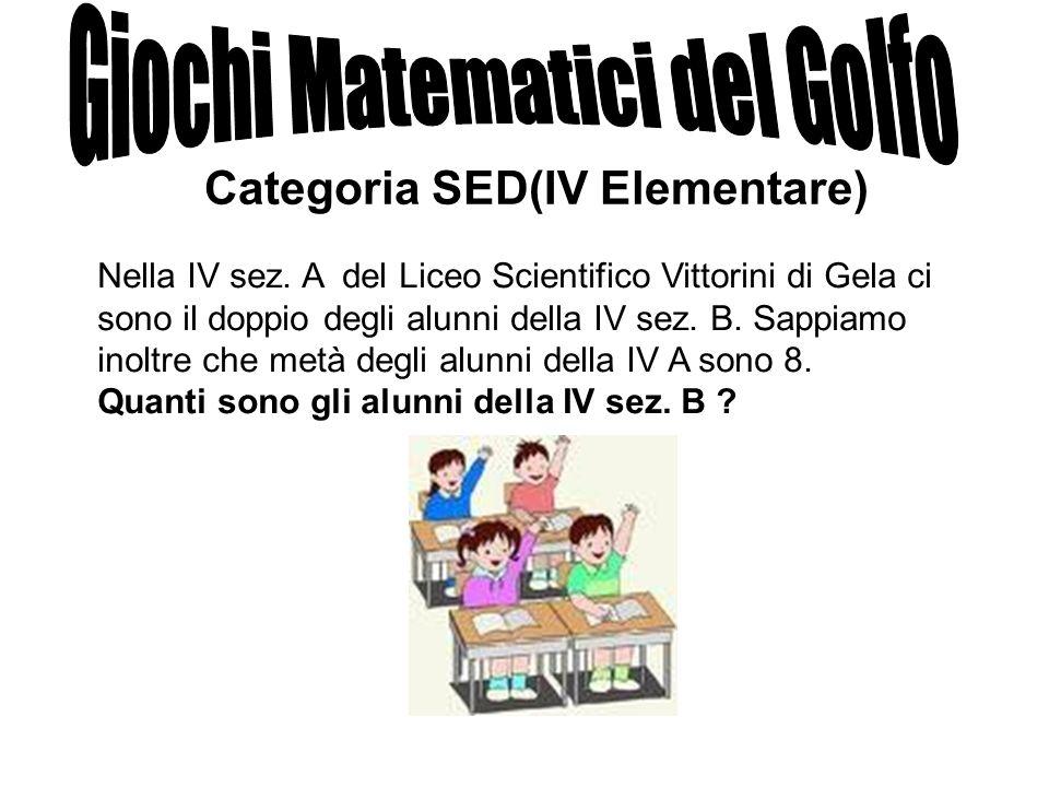 Categoria SED(IV Elementare) Nella IV sez. A del Liceo Scientifico Vittorini di Gela ci sono il doppio degli alunni della IV sez. B. Sappiamo inoltre