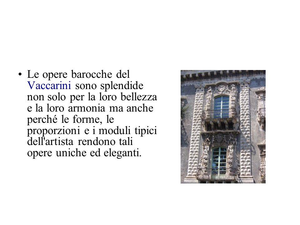 Le opere barocche del Vaccarini sono splendide non solo per la loro bellezza e la loro armonia ma anche perché le forme, le proporzioni e i moduli tipici dell artista rendono tali opere uniche ed eleganti.