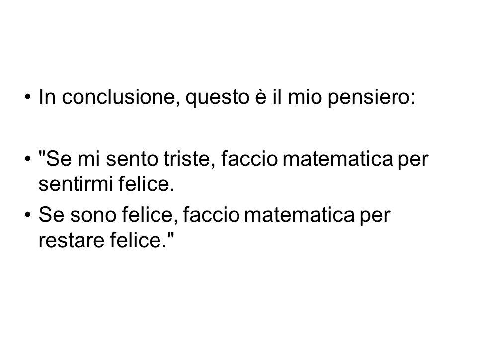 In conclusione, questo è il mio pensiero: Se mi sento triste, faccio matematica per sentirmi felice.