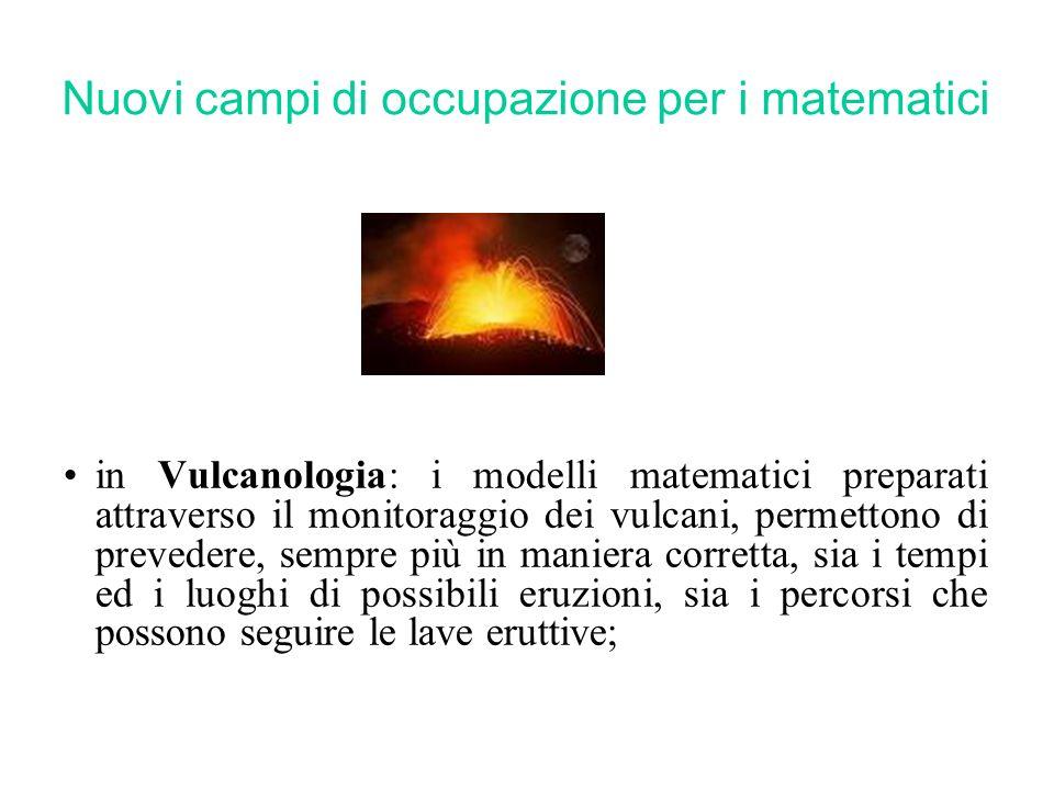 Nuovi campi di occupazione per i matematici in Vulcanologia: i modelli matematici preparati attraverso il monitoraggio dei vulcani, permettono di prevedere, sempre più in maniera corretta, sia i tempi ed i luoghi di possibili eruzioni, sia i percorsi che possono seguire le lave eruttive;