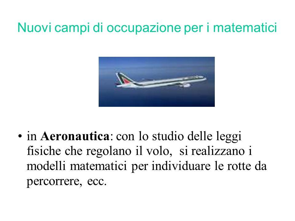 Nuovi campi di occupazione per i matematici in Aeronautica: con lo studio delle leggi fisiche che regolano il volo, si realizzano i modelli matematici per individuare le rotte da percorrere, ecc.