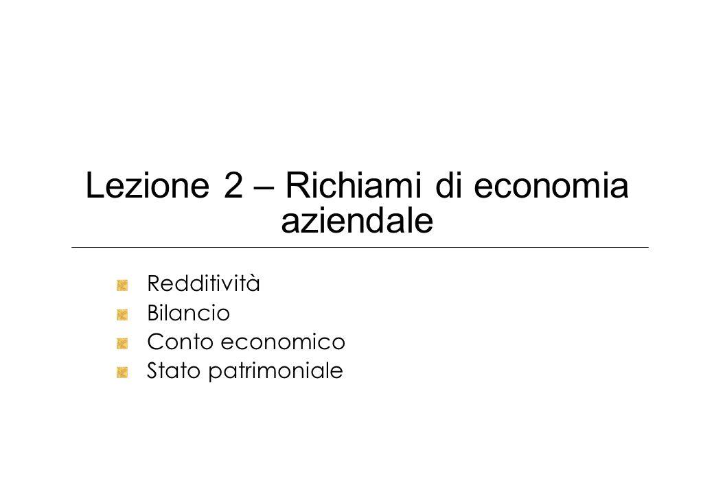 Lezione 2 – Richiami di economia aziendale Redditività Bilancio Conto economico Stato patrimoniale