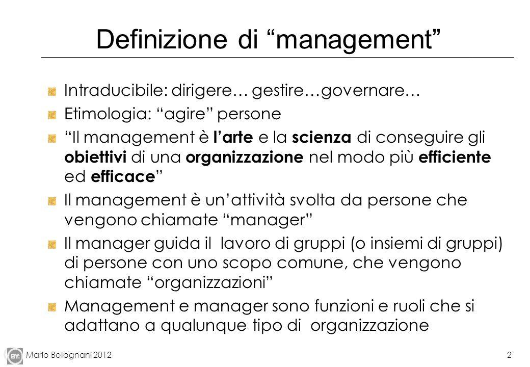 Mario Bolognani 2012 Definizione di management Intraducibile: dirigere… gestire…governare… Etimologia: agire persone Il management è larte e la scienz