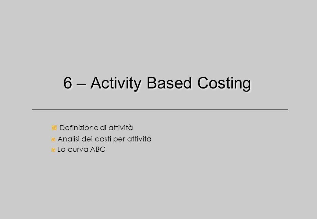6 – Activity Based Costing Definizione di attività Analisi dei costi per attività La curva ABC