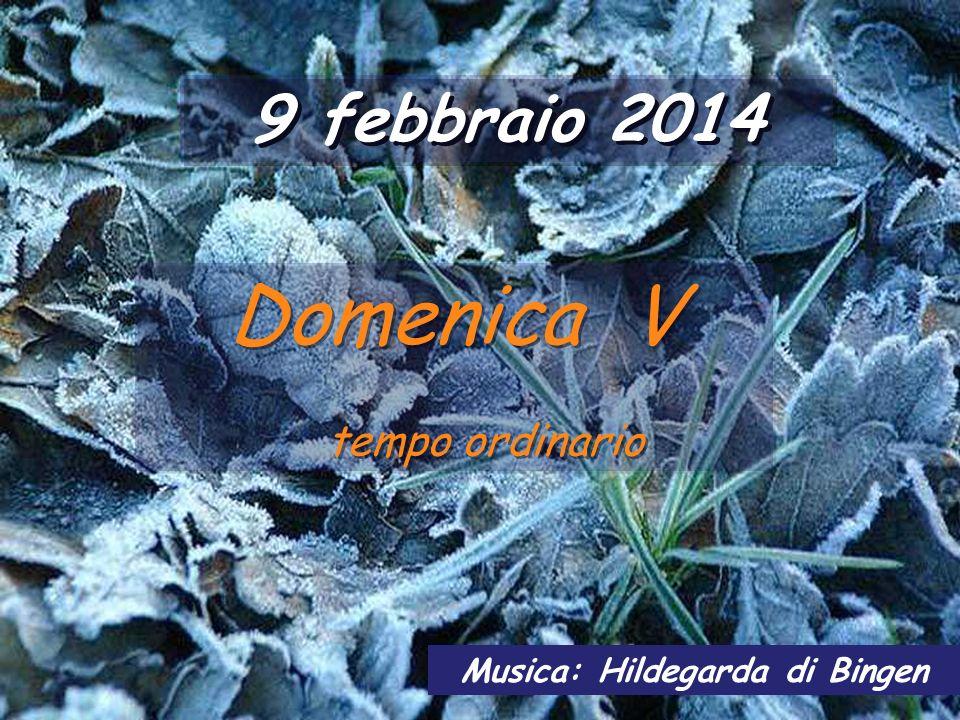9 febbraio 2014 Domenica V tempo ordinario Domenica V tempo ordinario Musica: Hildegarda di Bingen