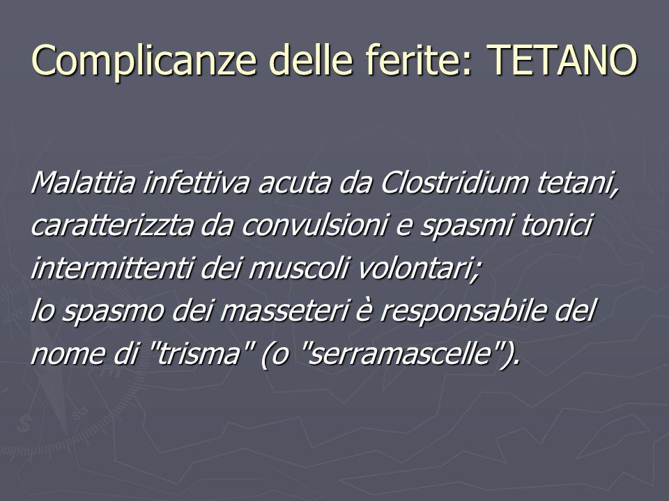Complicanze delle ferite: TETANO Malattia infettiva acuta da Clostridium tetani, caratterizzta da convulsioni e spasmi tonici intermittenti dei muscol