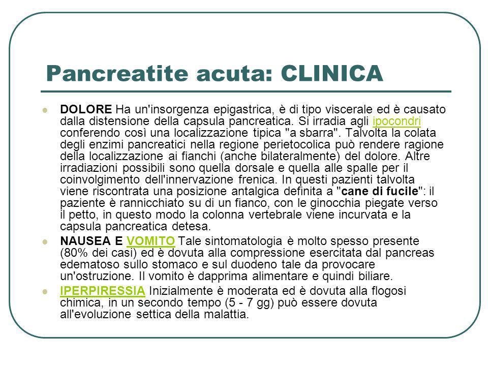 Pancreatite acuta: CLINICA DOLORE Ha un'insorgenza epigastrica, è di tipo viscerale ed è causato dalla distensione della capsula pancreatica. Si irrad