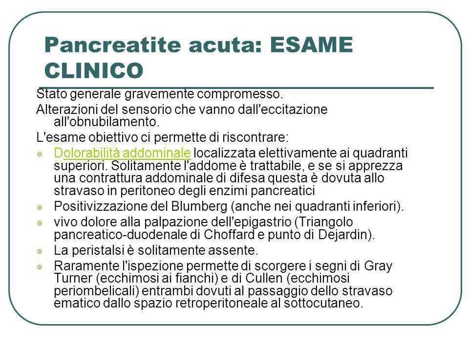 Pancreatite acuta: ESAME CLINICO Stato generale gravemente compromesso. Alterazioni del sensorio che vanno dall'eccitazione all'obnubilamento. L'esame