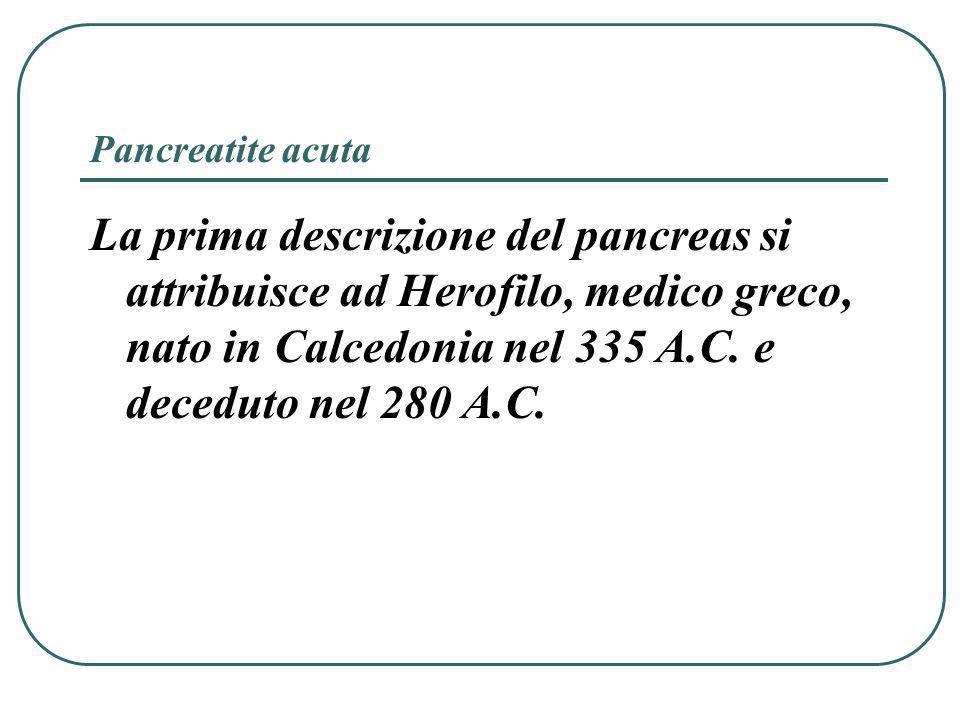 Pancreatite acuta Alberti 1578 studio della flogosi pancreatica Wirsung 1642 scoperta del dotto pancreatico Brunner 1683 descrizione della papilla duodenale Graaf 1671 fisiologia del pancreas Valentin 1844 funz.