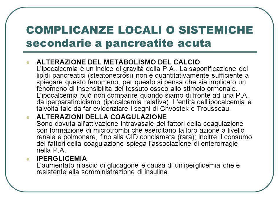 COMPLICANZE LOCALI O SISTEMICHE secondarie a pancreatite acuta ALTERAZIONE DEL METABOLISMO DEL CALCIO L'ipocalcemia è un indice di gravità della P.A..
