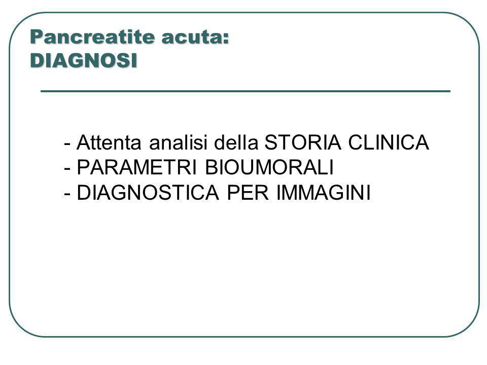 Pancreatite acuta: DIAGNOSI - Attenta analisi della STORIA CLINICA - PARAMETRI BIOUMORALI - DIAGNOSTICA PER IMMAGINI