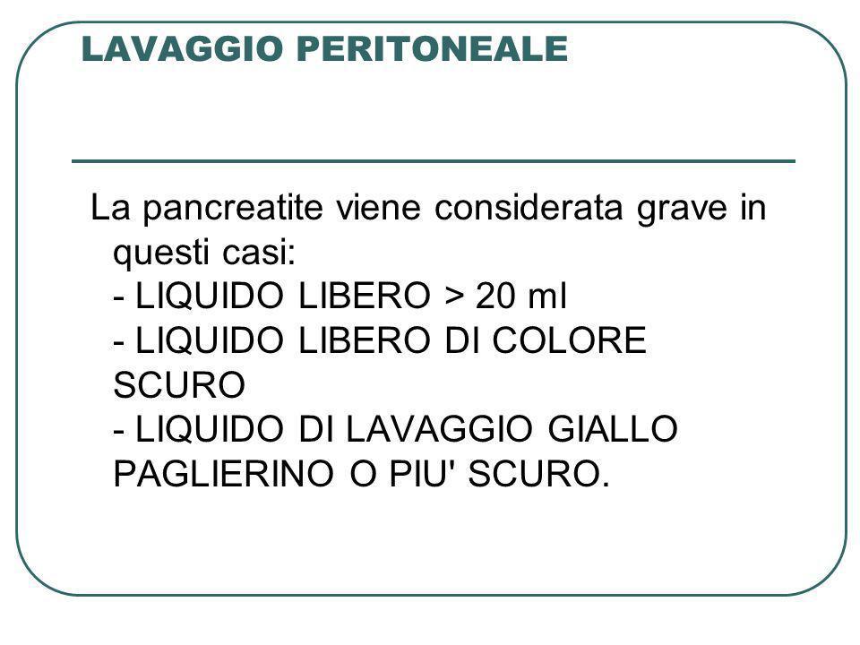 LAVAGGIO PERITONEALE La pancreatite viene considerata grave in questi casi: - LIQUIDO LIBERO > 20 ml - LIQUIDO LIBERO DI COLORE SCURO - LIQUIDO DI LAV