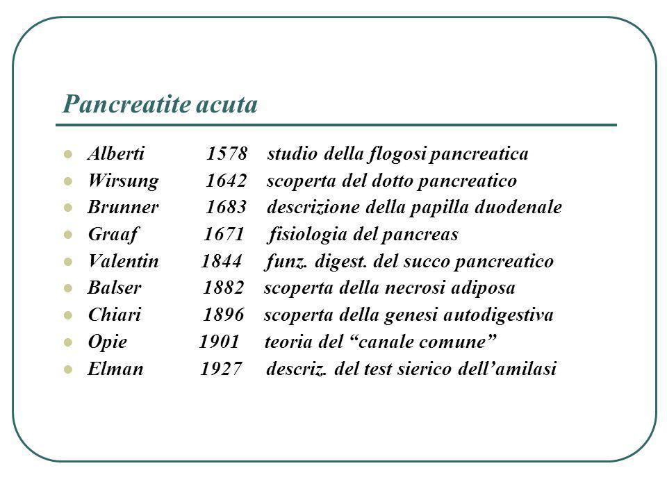Pancreatite acuta Alcuni autori ritenevano che la presenza di una pancreatite acuta poteva essere soltanto evidenziata alla laparotomia o allautopsia (Bernard 1959, Wheler 1971) e che la classificazione può essere eseguita ai fini prognostici soltanto alla laparotomia (Poppas 1982, Pullas 1982).