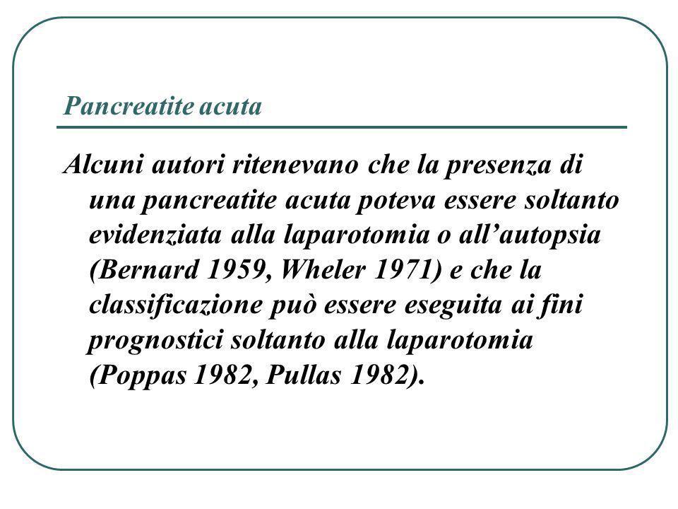 Pancreatite acuta Alcuni autori ritenevano che la presenza di una pancreatite acuta poteva essere soltanto evidenziata alla laparotomia o allautopsia