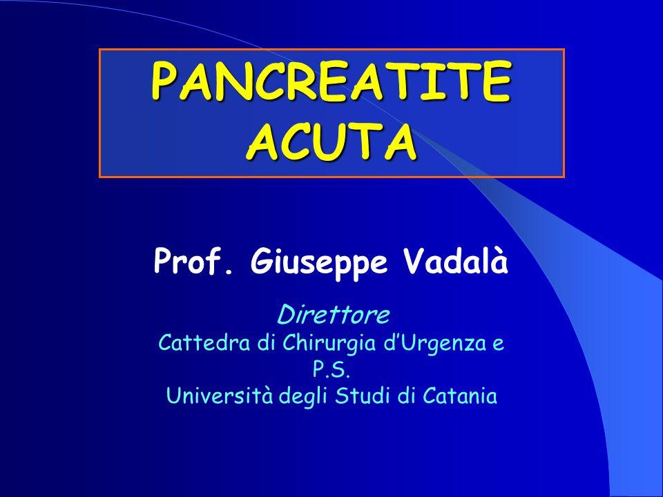PANCREATITE ACUTA Prof. Giuseppe Vadalà Direttore Cattedra di Chirurgia dUrgenza e P.S. Università degli Studi di Catania