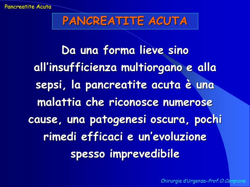 PANCREATITE ACUTA Diagnosi Chirurgia dUrgenza-Prof.O.Campione Si basa sulla presenza di dolore addominale (presente in oltre il 95% dei casi) associato a nausea, vomito, talora ittero ed aumento degli enzimi pancreatici sierici e/o urinari Pancreatite Acuta TUTTAVIA …