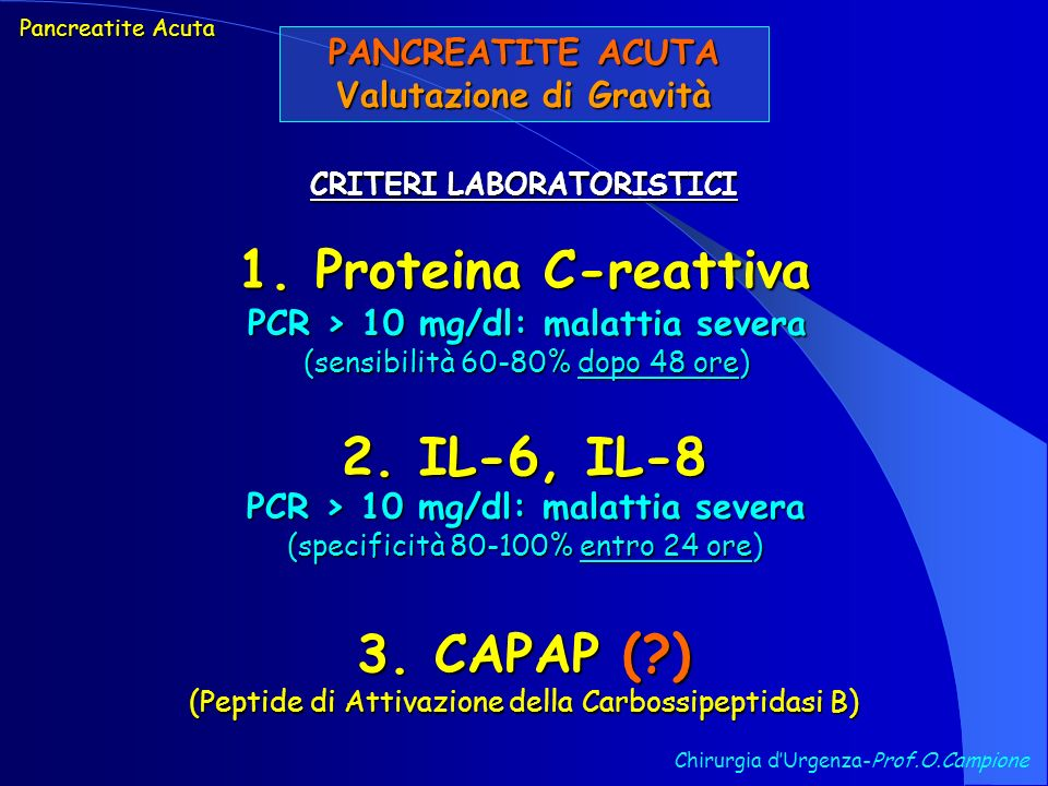 PANCREATITE ACUTA Valutazione di Gravità Chirurgia dUrgenza-Prof.O.Campione CRITERI LABORATORISTICI 1. Proteina C-reattiva Pancreatite Acuta PCR > 10