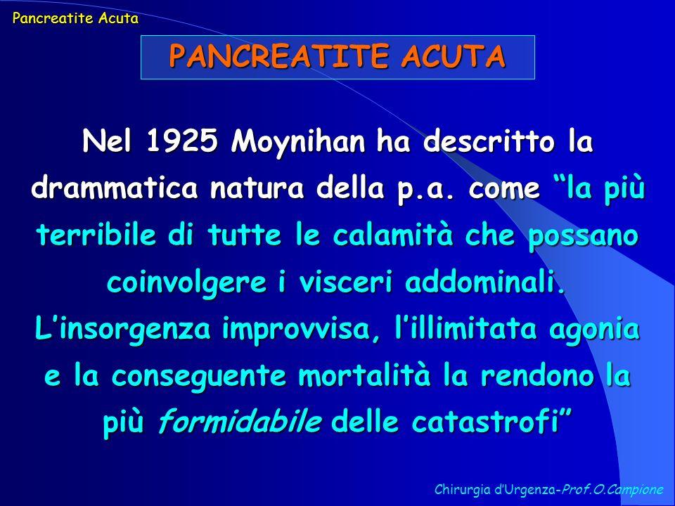 PANCREATITE ACUTA Chirurgia dUrgenza-Prof.O.Campione Nel 1925 Moynihan ha descritto la drammatica natura della p.a. come la più terribile di tutte le