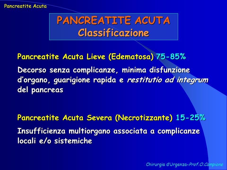Chirurgia dUrgenza-Prof.O.Campione Pancreatite Acuta PANCREATITE ACUTA Eziologia ostruzione (litiasi coledocica, neoplasie pancreatiche e ampollari, pancreas divisum con ostruzione del dotto accessorio, coledococele, diverticoli duodenali periampollari, ipertono dellOddi) ostruzione (litiasi coledocica, neoplasie pancreatiche e ampollari, pancreas divisum con ostruzione del dotto accessorio, coledococele, diverticoli duodenali periampollari, ipertono dellOddi) tossine (etanolo, metanolo, veleno di scorpioni, organofosforici) e farmaci (azatioprina e mercaptopurina, acido valproico, estrogeni, tetracicline, metronidazolo, nitrofurantoina, furosemide, metildopa, ranitidina, eritromicina, salicilati) tossine (etanolo, metanolo, veleno di scorpioni, organofosforici) e farmaci (azatioprina e mercaptopurina, acido valproico, estrogeni, tetracicline, metronidazolo, nitrofurantoina, furosemide, metildopa, ranitidina, eritromicina, salicilati) traumi accidentali (traumi addominali chiusi) e iatrogeni (p.a.