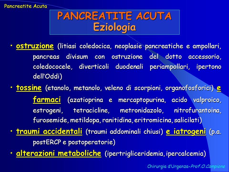 Chirurgia dUrgenza-Prof.O.Campione Pancreatite Acuta Infezione Pancreatica Escherichia coli -25% Escherichia coli -25% Staphylococcus aureus +17% Staphylococcus aureus +17% Pseudomonas spp -15% Pseudomonas spp -15% Klebsiella spp -9% Proteus spp -9% Candida4% Streptococcus faecalis +3% Enterobacter spp +3% Anaerobi16% Anaerobi16% Monomicrobica76% Monomicrobica76% Polimicrobica24% Polimicrobica24% Batteriologia nella Pancreatite Acuta Severa