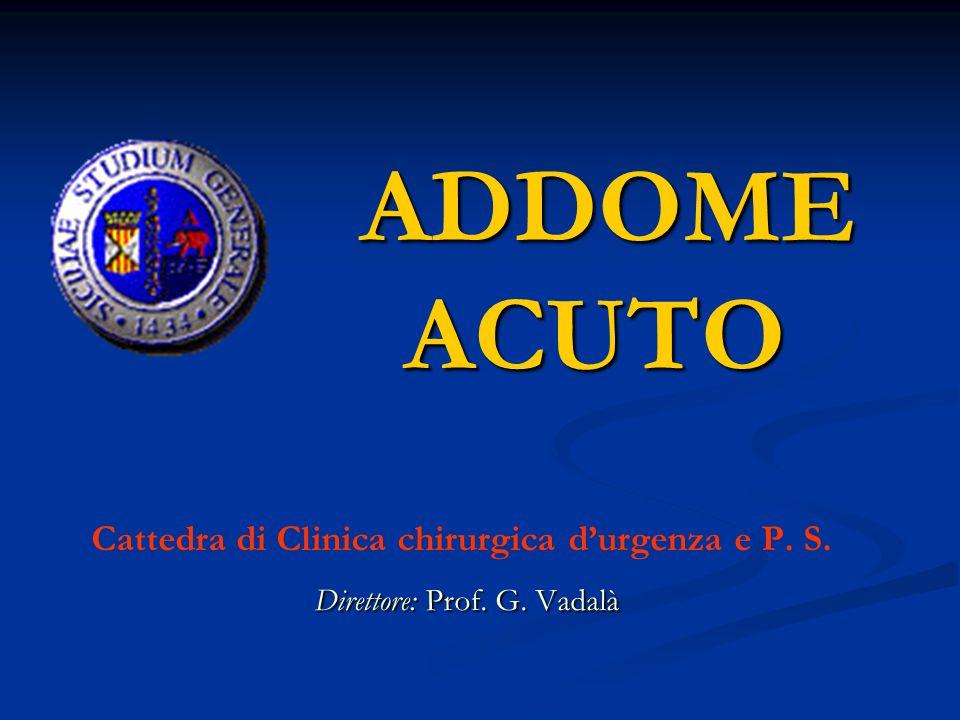 ADDOME ACUTO ADDOME ACUTO Cattedra di Clinica chirurgica durgenza e P. S. Direttore: Prof. G. Vadalà Direttore: Prof. G. Vadalà