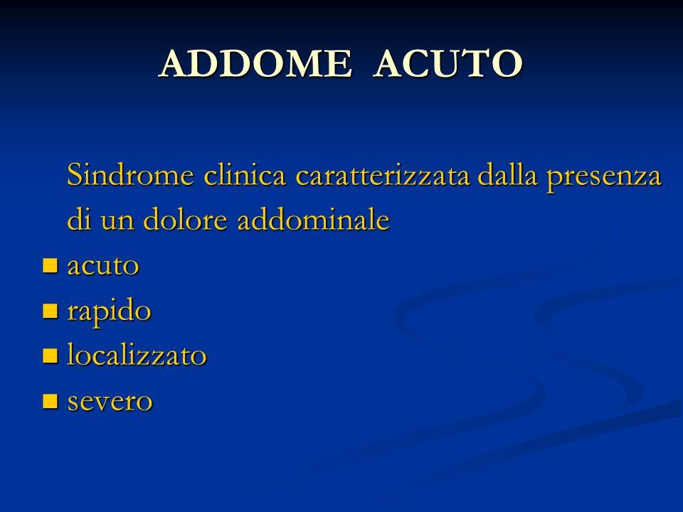 ADDOME ACUTO Sindrome clinica caratterizzata dalla presenza Sindrome clinica caratterizzata dalla presenza di un dolore addominale di un dolore addomi