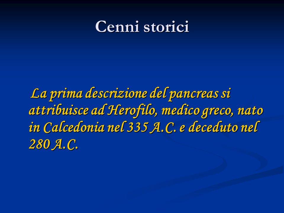 Cenni storici La prima descrizione del pancreas si attribuisce ad Herofilo, medico greco, nato in Calcedonia nel 335 A.C. e deceduto nel 280 A.C. La p
