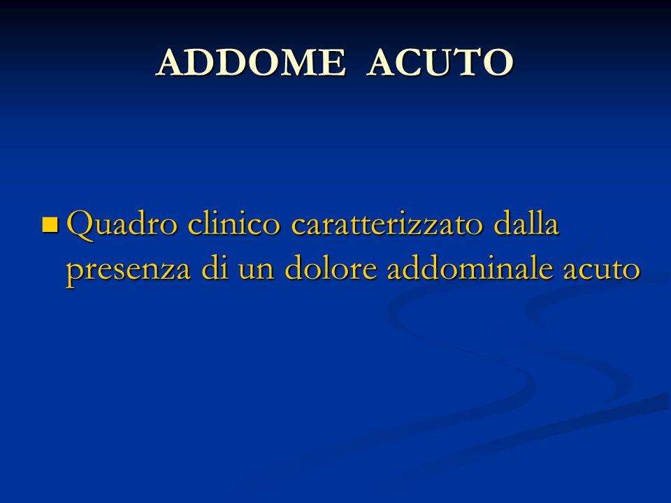 ADDOME ACUTO Quadro clinico caratterizzato dalla presenza di un dolore addominale acuto Quadro clinico caratterizzato dalla presenza di un dolore addo