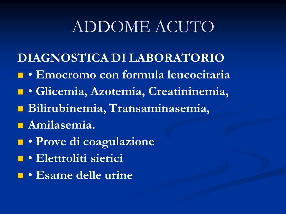 ADDOME ACUTO DIAGNOSTICA DI LABORATORIO Emocromo con formula leucocitaria Glicemia, Azotemia, Creatininemia, Bilirubinemia, Transaminasemia, Amilasemi