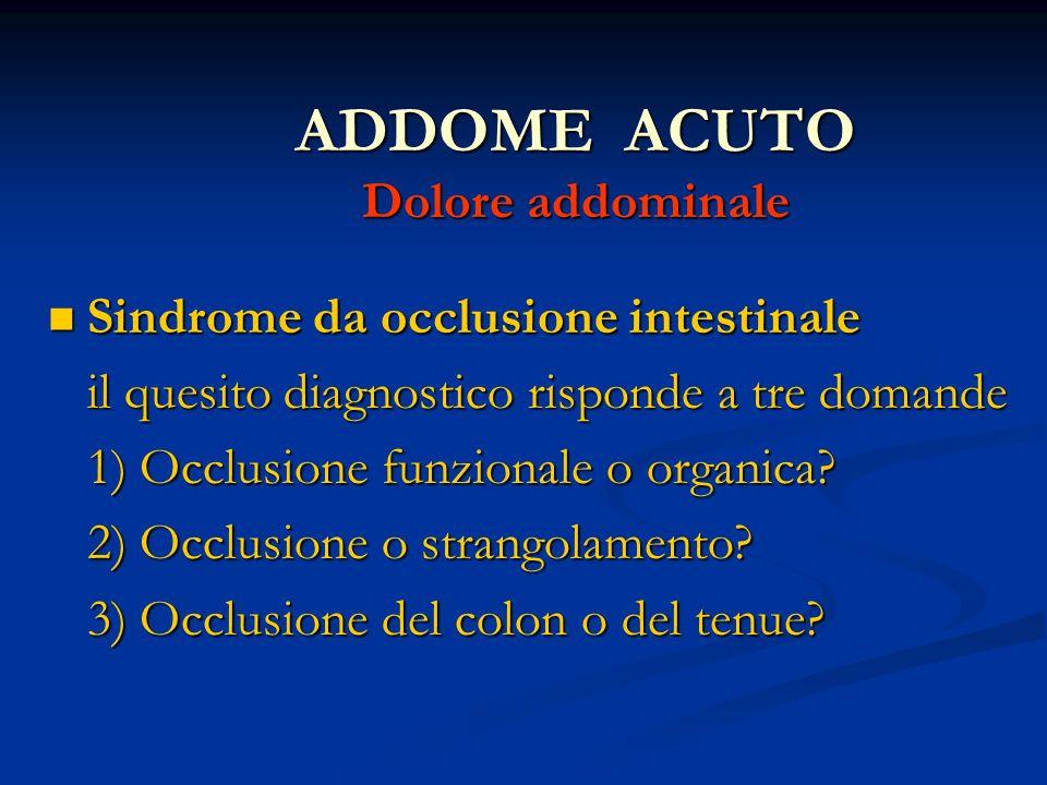 ADDOME ACUTO Dolore addominale Sindrome da occlusione intestinale Sindrome da occlusione intestinale il quesito diagnostico risponde a tre domande il quesito diagnostico risponde a tre domande 1) Occlusione funzionale o organica.