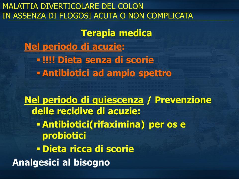 MALATTIA DIVERTICOLARE DEL COLON IN ASSENZA DI FLOGOSI ACUTA O NON COMPLICATA Terapia medica Nel periodo di acuzie: !!!! Dieta senza di scorie Antibio